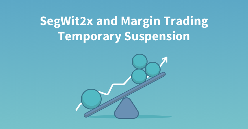 SegWit2x Update: BTC Margin Trading Temporary Suspension and Other Actions