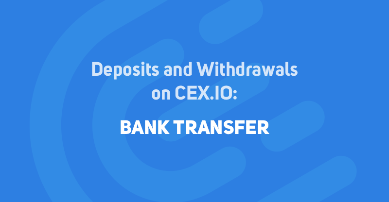 Deposit and Withdrawal Options on CEX.IO: Bank Transfer
